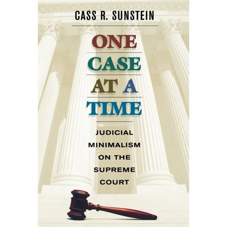 One Case at a Time : Judicial Minimalism on the Supreme