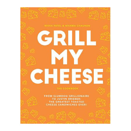 Grill My Cheese: The Cookbook : From Slumdog Grillionaire to Justin Brieber: The Greatest Toasted Cheese Sandwiches