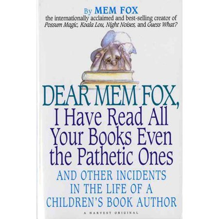 Dear Mem Fox, I Have Read All Your Books Even the Pathetic Ones: And Other Incidents in the Life of a Children's Book Author