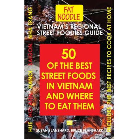 Vietnam's Regional Street Foodies Guide : Fifty of the Best Street Foods in Vietnam and Where to Eat