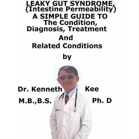 Leaky Gut Syndrome, (Intestine Permeability) A Simple Guide To The Condition, Diagnosis, Treatment And Related Conditions -
