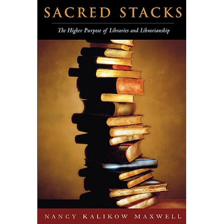 Sacred Stacks : The Higher Purpose of Libraries and Librarianship