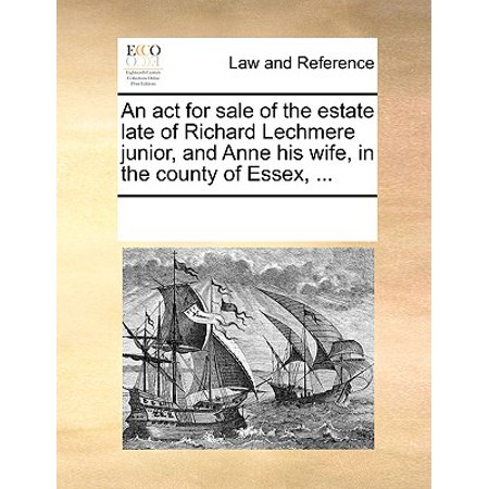 An ACT for Sale of the Estate Late of Richard Lechmere Junior, and Anne His Wife, in the County of Essex,