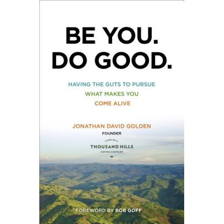 Be You. Do Good. : Having the Guts to Pursue What Makes You Come