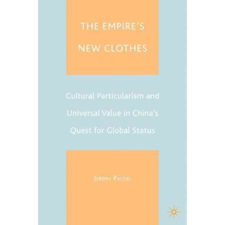 The Empires New Clothes  Cultural Particularlism And Universal Value In Chinas Quest For Global Status