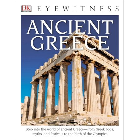 DK Eyewitness Books: Ancient Greece : Step into the World of Ancient Greece from Greek Gods, Myths, and Festivals to