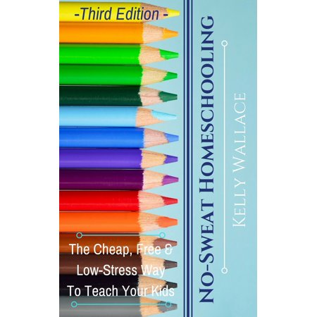 No-Sweat Home Schooling: The Cheap, Free, and Low-Stress Way To Teach Your Kids - eBook - Kids Cheap