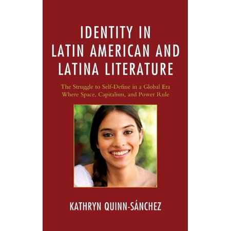 Identity in Latin American and Latina Literature: The Struggle to Self-Define in a Global Era Where Space, Capitalism, and Power Rule