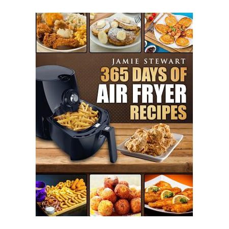365 Days of Air Fryer Recipes : Quick and Easy Recipes to Fry, Bake and Grill with Your Air Fryer (Paleo, Vegan, Instant Meal, Pot, Clean Eating, Cookbook)