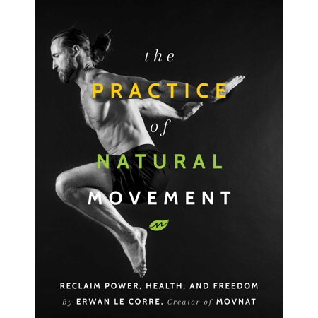 The Practice of Natural Movement : Reclaim Power, Health, and Freedom