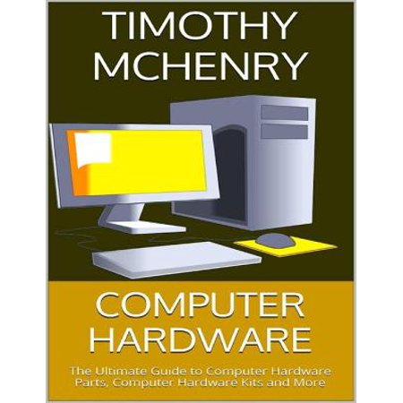 Computer Hardware: The Ultimate Guide to Computer Hardware Parts, Computer Hardware Kits and More -