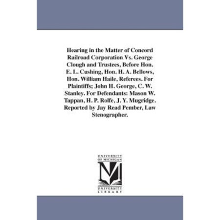 Hearing In The Matter Of Concord Railroad Corporation Vs  George Clough And Trustees  Before Hon  E  L  Cushing  Hon  H  A  Bellows  Hon  William Hail