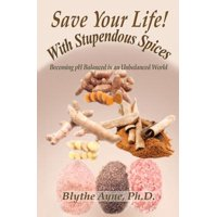 Save Your Life with Stupendous Spices : Becoming PH Balanced in an Unbalanced World