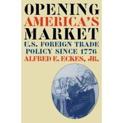 Opening America's Market : U.S. Foreign Trade Policy Since 1776