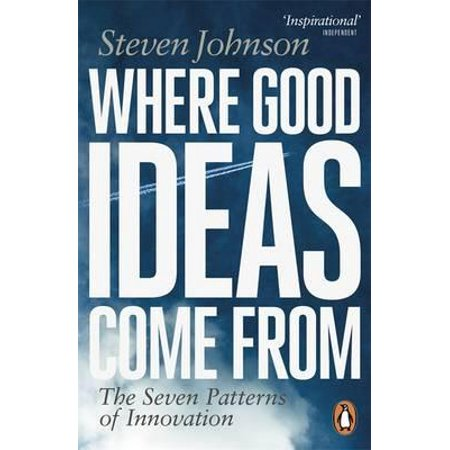 Where Good Ideas Come from : The Seven Patterns of Innovation