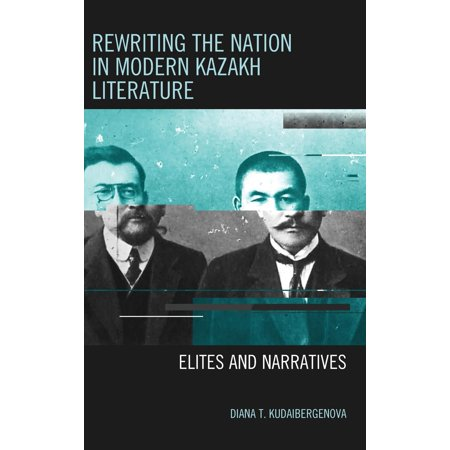 Rewriting the Nation in Modern Kazakh Literature : Elites and (Asian Journal Of Literature Culture And Society)