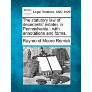 The Statutory Law of Decedents' Estates in Pennsylvania : With Annotations and Forms.