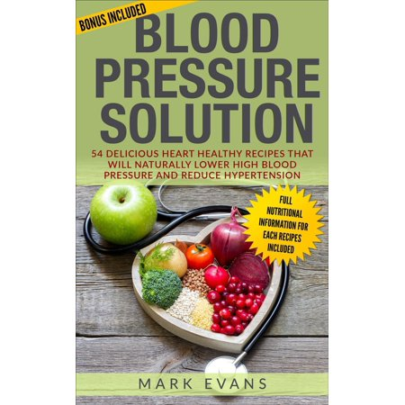 Blood Pressure : Solution - 54 Delicious Heart Healthy Recipes that will Naturally Lower High Blood Pressure and Reduce Hypertension - (Alternative Medicine To Lower High Blood Pressure)