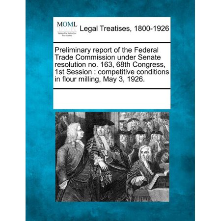 Preliminary Report of the Federal Trade Commission Under Senate Resolution No. 163, 68th Congress, 1st Session : Competitive Conditions in Flour Milling, May 3, 1926 -  Multiple Contributors