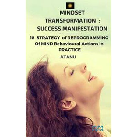 MINDSET TRANSFORMATION : SUCCESS MANIFESTATION 18 STRATEGY of Reprogramming of MIND Behavioural Actions in PRACTICE - eBook