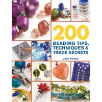 200 Beading Tips, Techniques & Trade Secrets : An Indispensable Compendium of Technical Know-How and Troubleshooting Tips
