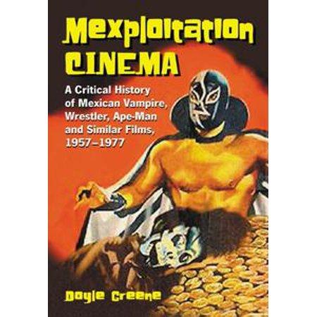 Mexploitation Cinema: A Critical History of Mexican Vampire, Wrestler, Ape-Man and Similar Films, 1957-1977 - eBook