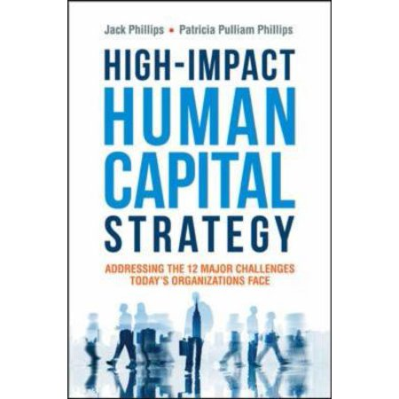 High Impact Human Capital Strategy  Addressing The 12 Major Challenges Todays Organizations Face