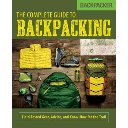 - Backpacker the Complete Guide to Backpacking : Field-Tested Gear, Advice, and Know-How for the Trail