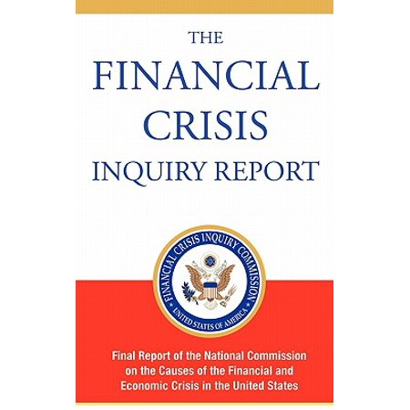 The Financial Crisis Inquiry Report, Authorized Edition : Final Report of the National Commission on the Causes of the Financial and Economic Crisis in the United