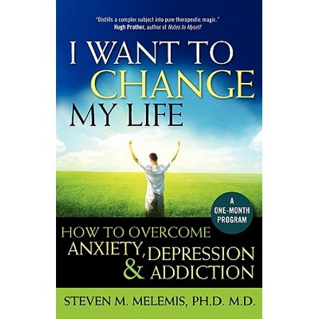 I Want to Change My Life : How to Overcome Anxiety, Depression and