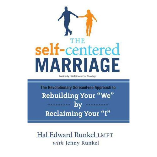 "The Self-Centered Marriage: The Revolutionary Scream-Free Approach to Rebuilding Your ""We"" by Reclaiming Your ""I"""