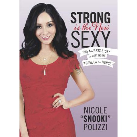 Strong Is the New Sexy : My Kickass Story on Getting My Formula for Fierce