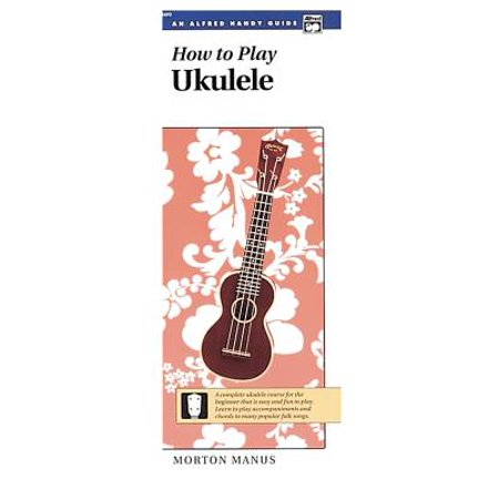 How to Play Ukulele : A Complete Ukulele Course for the Beginner That Is Easy and Fun to Play (Handy Guide)