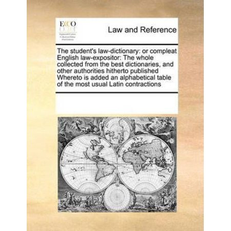 The Student's Law-Dictionary : Or Compleat English Law-Expositor: The Whole Collected from the Best Dictionaries, and Other Authorities Hitherto Published Whereto Is Added an Alphabetical Table of the Most Usual Latin
