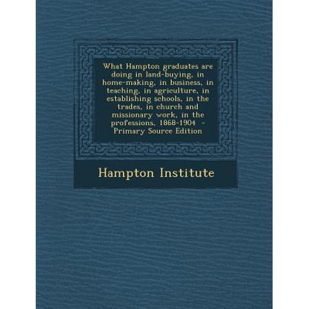 What Hampton Graduates Are Doing in Land-Buying, in Home-Making, in Business, in Teaching, in Agriculture, in Establishing Schools, in the Trades, in Church and Missionary Work, in the Professions, 1868-1904 - Primary Source Edition What Hampton Graduates Are Doing in Land-Buying, in Home-Making, in Business, in Teaching, in Agriculture, in Establishing Schools, in the Trades, in