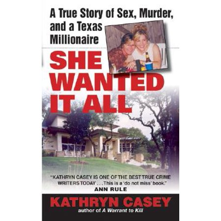 She Wanted It All : A True Story of Sex, Murder, and a Texas