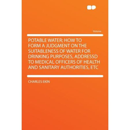 Potable Water; How to Form a Judgment on the Suitableness of Water for Drinking Purposes, Addressd to Medical Officers of Health and Sanitary Authorities,