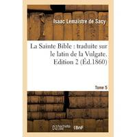 La Sainte Bible : Traduite Sur Le Latin de la Vulgate. Edition 2, Tome 5 (�d.1860)