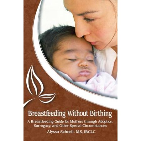 Through Breast - Breastfeeding Without Birthing : A Breastfeeding Guide for Mothers Through Adoption, Surrogacy, and Other Special Circumstances
