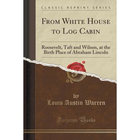 From White House to Log Cabin: Roosevelt, Taft and Wilson, at the Birth Place of Abraham Lincoln (Classic Reprint) (Paperback)