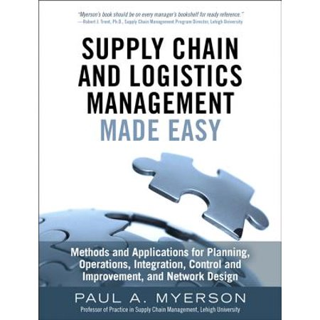 Supply Chain and Logistics Management Made Easy : Methods and Applications for Planning, Operations, Integration, Control and Improvement, and Network
