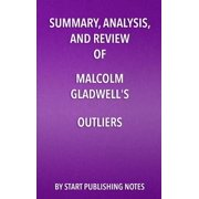 Summary, Analysis, and Review of Malcolm Gladwell's Outliers : The Story of Success