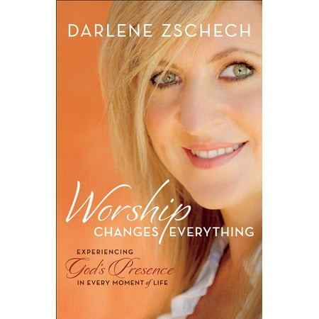 Worship Changes Everything : Experiencing God's Presence in Every Moment of Life Worthy Is The Lamb Darlene Zschech