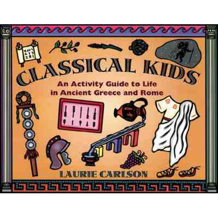 Classical Kids : An Activity Guide to Life in Ancient Greece and Rome