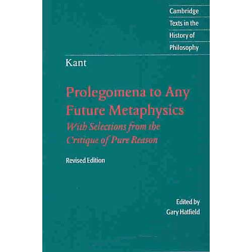 Prolegomena to Any Future Metaphysics: That Will Be Able to Come Forward as Science : with Selections from the Critique of Pure Reason