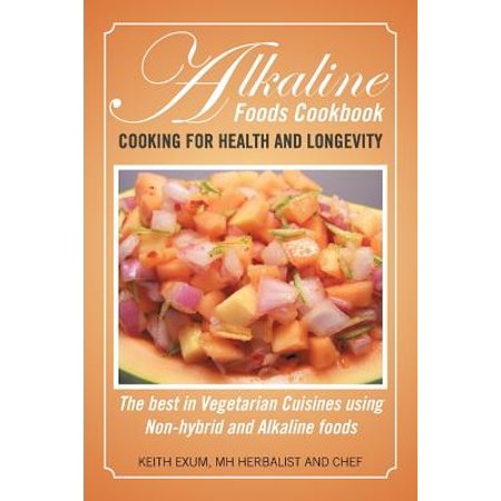 Alkaline Foods Cookbook : Cooking for Health and Longevity, the Best in Vegetarian Cuisines Using Non-Hybrid and Alkaline