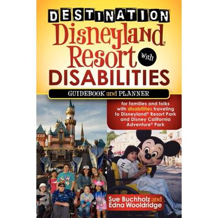 Destination Disneyland Resort with Disabilities : A Guidebook and Planner for Families and Folks with Disabilities Traveling to Disneyland Resort Park and Disney California Adventure Park