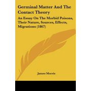Germinal Matter and the Contact Theory : An Essay on the Morbid Poisons, Their Nature, Sources, Effects, Migrations (1867)