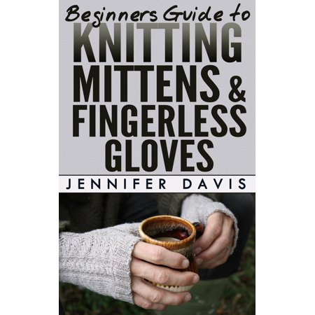 Beginners Guide to Knitting Mittens and Fingerless Gloves - (Knitting Pattern For Fingerless Gloves On Two Needles)