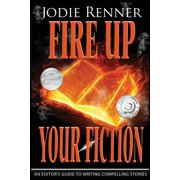 Fire Up Your Fiction : An Editor's Guide to Writing Compelling Stories